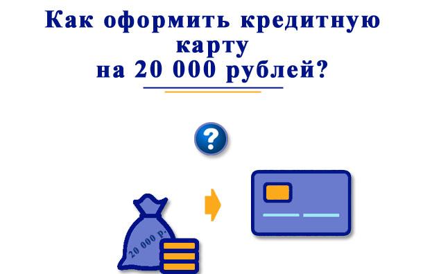 Как оформить и получить кредитную карту лимитом 20 000 рублей?